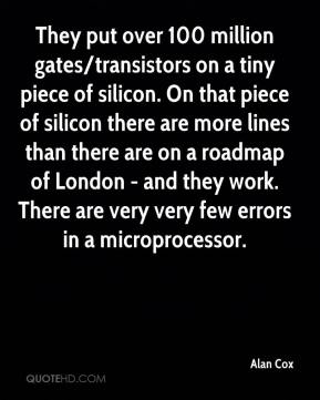 Alan Cox - They put over 100 million gates/transistors on a tiny piece of silicon. On that piece of silicon there are more lines than there are on a roadmap of London - and they work. There are very very few errors in a microprocessor.