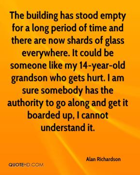 Alan Richardson - The building has stood empty for a long period of time and there are now shards of glass everywhere. It could be someone like my 14-year-old grandson who gets hurt. I am sure somebody has the authority to go along and get it boarded up, I cannot understand it.