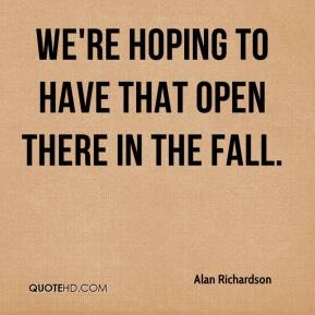 Alan Richardson - We're hoping to have that open there in the fall.