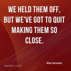 Alan Sorensen - We held them off, but we've got to quit making them so close.