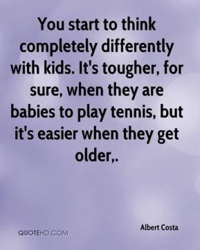 Albert Costa - You start to think completely differently with kids. It's tougher, for sure, when they are babies to play tennis, but it's easier when they get older.