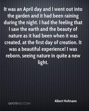 It was an April day and I went out into the garden and it had been raining during the night. I had the feeling that I saw the earth and the beauty of nature as it had been when it was created, at the first day of creation. It was a beautiful experience! I was reborn, seeing nature in quite a new light.
