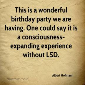 This is a wonderful birthday party we are having. One could say it is a consciousness-expanding experience without LSD.