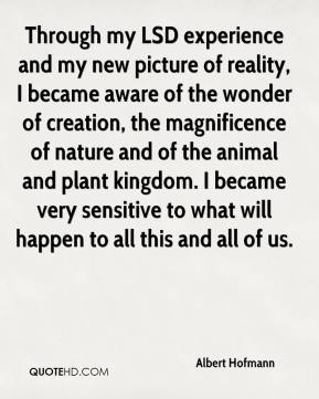 Through my LSD experience and my new picture of reality, I became aware of the wonder of creation, the magnificence of nature and of the animal and plant kingdom. I became very sensitive to what will happen to all this and all of us.