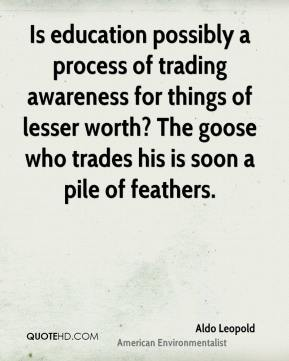 Aldo Leopold - Is education possibly a process of trading awareness for things of lesser worth? The goose who trades his is soon a pile of feathers.