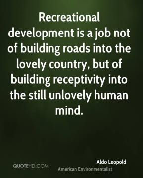 Recreational development is a job not of building roads into the lovely country, but of building receptivity into the still unlovely human mind.