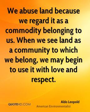 We abuse land because we regard it as a commodity belonging to us. When we see land as a community to which we belong, we may begin to use it with love and respect.
