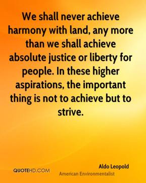 Aldo Leopold - We shall never achieve harmony with land, any more than we shall achieve absolute justice or liberty for people. In these higher aspirations, the important thing is not to achieve but to strive.