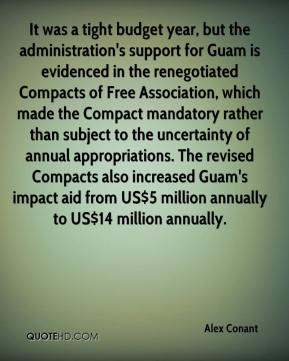 Alex Conant - It was a tight budget year, but the administration's support for Guam is evidenced in the renegotiated Compacts of Free Association, which made the Compact mandatory rather than subject to the uncertainty of annual appropriations. The revised Compacts also increased Guam's impact aid from US$5 million annually to US$14 million annually.