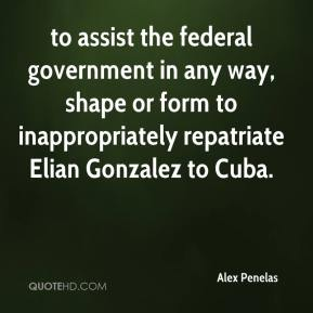 Alex Penelas - to assist the federal government in any way, shape or form to inappropriately repatriate Elian Gonzalez to Cuba.