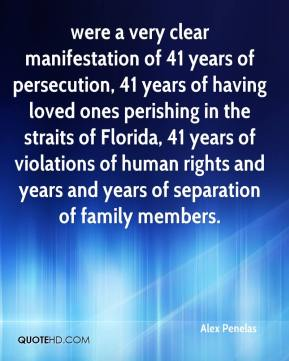 Alex Penelas - were a very clear manifestation of 41 years of persecution, 41 years of having loved ones perishing in the straits of Florida, 41 years of violations of human rights and years and years of separation of family members.