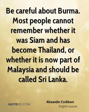 Alexander Cockburn - Be careful about Burma. Most people cannot remember whether it was Siam and has become Thailand, or whether it is now part of Malaysia and should be called Sri Lanka.