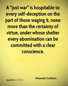 A ''just war'' is hospitable to every self-deception on the part of those waging it, none more than the certainty of virtue, under whose shelter every abomination can be committed with a clear conscience.