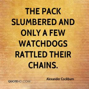 The pack slumbered and only a few watchdogs rattled their chains.