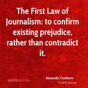 Alexander Cockburn - The First Law of Journalism: to confirm existing prejudice, rather than contradict it.