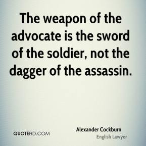 Alexander Cockburn - The weapon of the advocate is the sword of the soldier, not the dagger of the assassin.