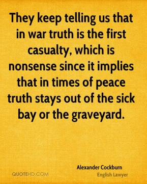 Alexander Cockburn - They keep telling us that in war truth is the first casualty, which is nonsense since it implies that in times of peace truth stays out of the sick bay or the graveyard.