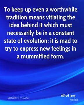 To keep up even a worthwhile tradition means vitiating the idea behind it which must necessarily be in a constant state of evolution: it is mad to try to express new feelings in a mummified form.