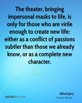 The theater, bringing impersonal masks to life, is only for those who are virile enough to create new life: either as a conflict of passions subtler than those we already know, or as a complete new character.