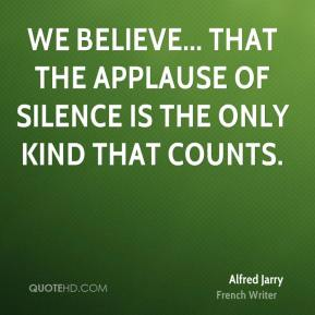 Alfred Jarry - We believe... that the applause of silence is the only kind that counts.