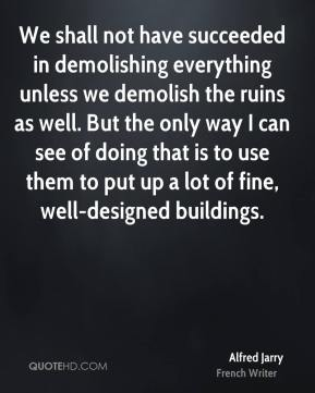 We shall not have succeeded in demolishing everything unless we demolish the ruins as well. But the only way I can see of doing that is to use them to put up a lot of fine, well-designed buildings.