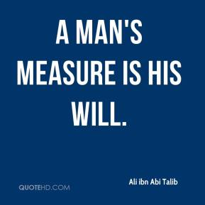 A man's measure is his will.
