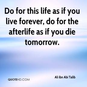 Do for this life as if you live forever, do for the afterlife as if you die tomorrow.