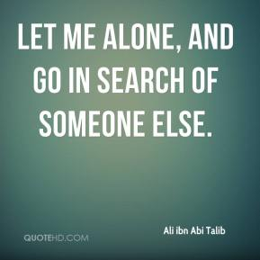 Let me alone, and go in search of someone else.