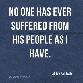 No one has ever suffered from his people as I have.