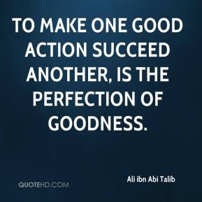 To make one good action succeed another, is the perfection of goodness.