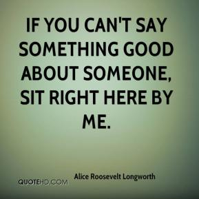 Alice Roosevelt Longworth - If you can't say something good about someone, sit right here by me.