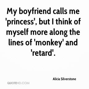 Alicia Silverstone - My boyfriend calls me 'princess', but I think of myself more along the lines of 'monkey' and 'retard'.
