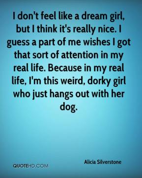 I don't feel like a dream girl, but I think it's really nice. I guess a part of me wishes I got that sort of attention in my real life. Because in my real life, I'm this weird, dorky girl who just hangs out with her dog.