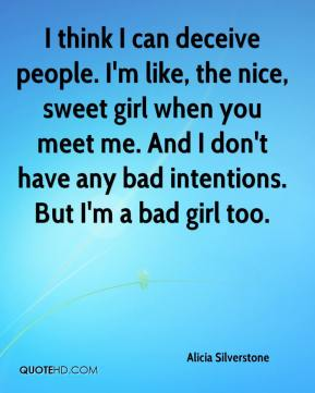 I think I can deceive people. I'm like, the nice, sweet girl when you meet me. And I don't have any bad intentions. But I'm a bad girl too.
