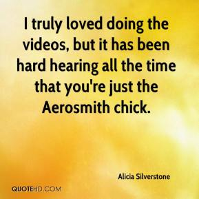 I truly loved doing the videos, but it has been hard hearing all the time that you're just the Aerosmith chick.