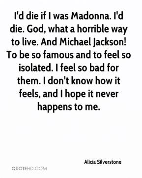 Alicia Silverstone - I'd die if I was Madonna. I'd die. God, what a horrible way to live. And Michael Jackson! To be so famous and to feel so isolated. I feel so bad for them. I don't know how it feels, and I hope it never happens to me.