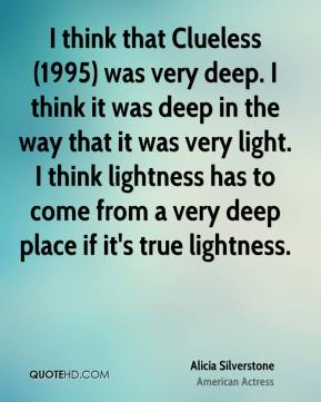 I think that Clueless (1995) was very deep. I think it was deep in the way that it was very light. I think lightness has to come from a very deep place if it's true lightness.