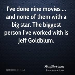 I've done nine movies ... and none of them with a big star. The biggest person I've worked with is Jeff Goldblum.