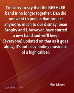 Allan Johnson - I'm sorry to say that the BEEHLER band is no longer together. Dan did not want to pursue that project anymore, much to our dismay. Sean Brophy and I, however, have started a new band and we'll keep [everyone] updated on that as it goes along. It's not easy finding musicians of a high caliber.