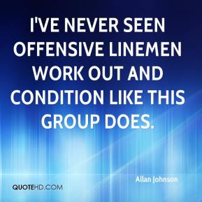 Allan Johnson - I've never seen offensive linemen work out and condition like this group does.