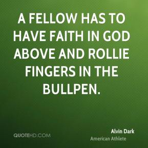 A fellow has to have faith in God above and Rollie Fingers in the bullpen.