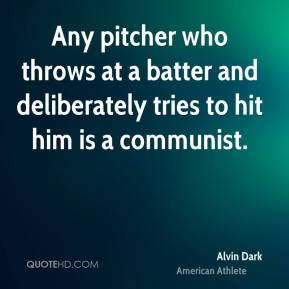 Alvin Dark - Any pitcher who throws at a batter and deliberately tries to hit him is a communist.