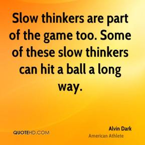 Alvin Dark - Slow thinkers are part of the game too. Some of these slow thinkers can hit a ball a long way.