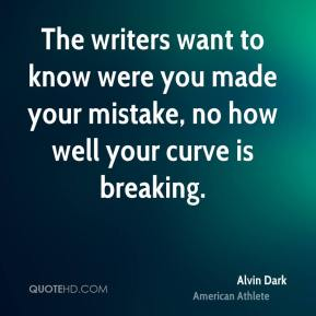 Alvin Dark - The writers want to know were you made your mistake, no how well your curve is breaking.