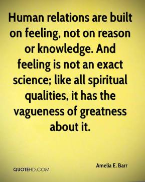 Amelia E. Barr - Human relations are built on feeling, not on reason or knowledge. And feeling is not an exact science; like all spiritual qualities, it has the vagueness of greatness about it.