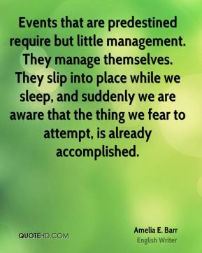 Amelia E. Barr - Events that are predestined require but little management. They manage themselves. They slip into place while we sleep, and suddenly we are aware that the thing we fear to attempt, is already accomplished.