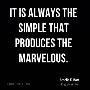 Amelia E. Barr - It is always the simple that produces the marvelous.