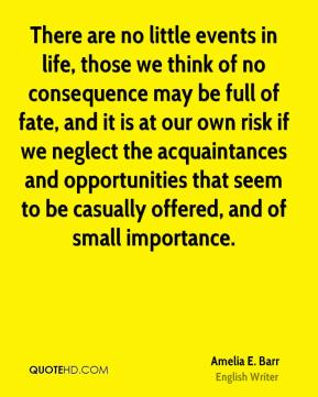 There are no little events in life, those we think of no consequence may be full of fate, and it is at our own risk if we neglect the acquaintances and opportunities that seem to be casually offered, and of small importance.