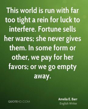 This world is run with far too tight a rein for luck to interfere. Fortune sells her wares; she never gives them. In some form or other, we pay for her favors; or we go empty away.