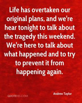 Life has overtaken our original plans, and we're hear tonight to talk about the tragedy this weekend. We're here to talk about what happened and to try to prevent it from happening again.